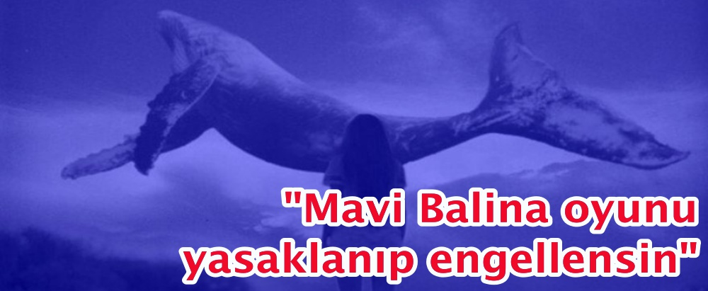 """""""Mavi Balina oyunu yasaklanıp engellensin"""""""