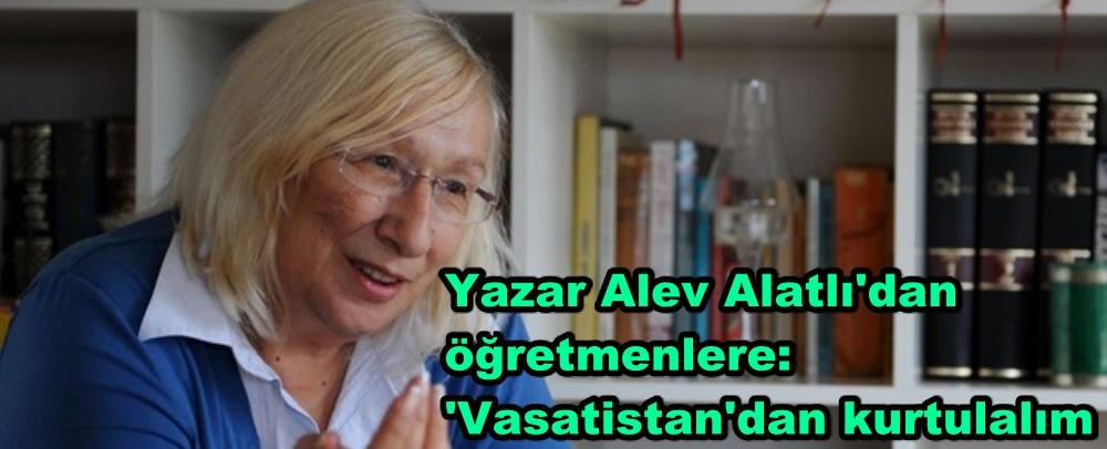 Yazar Alev Alatlı'dan öğretmenlere: 'Vasatistan'dan kurtulalım