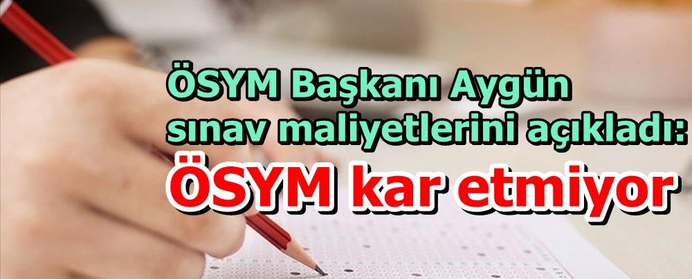 ÖSYM Başkanı Aygün sınav maliyetlerini açıkladı!