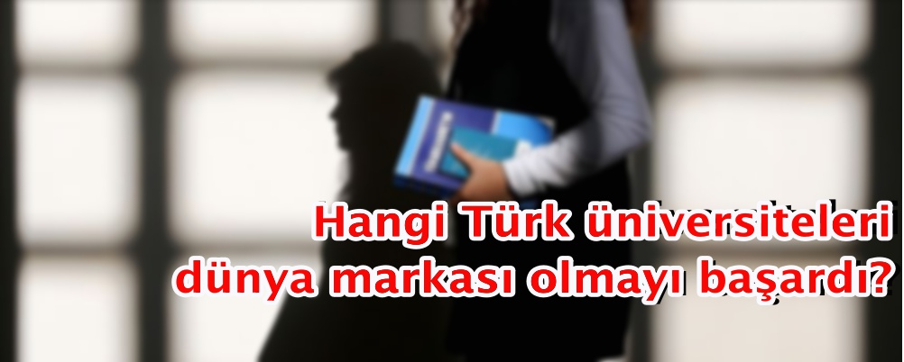 Hangi Türk üniversiteleri dünya markası olmayı başardı?