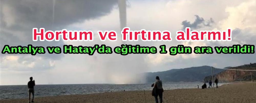 Hortum ve fırtına alarmı! Antalya ve Hatay'da eğitime 1 gün ara verildi!