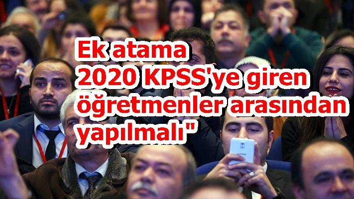 """Ek atama 2020 KPSS'ye giren öğretmenler arasından yapılmalı"""""""