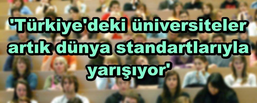 'Türkiye'deki üniversiteler artık dünya standartlarıyla yarışıyor'