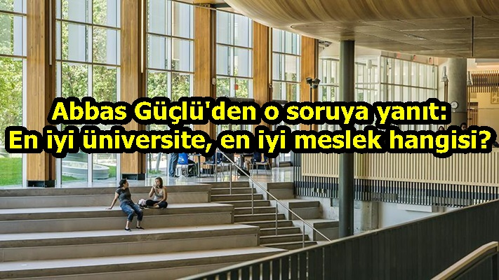 Abbas Güçlü'den o soruya yanıt: En iyi üniversite, en iyi meslek hangisi?