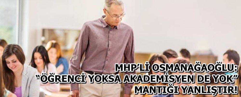 """MHP'Lİ OSMANAĞAOĞLU: """"ÖĞRENCİ YOKSA AKADEMİSYEN DE YOK"""" MANTIĞI YANLIŞTIR!"""