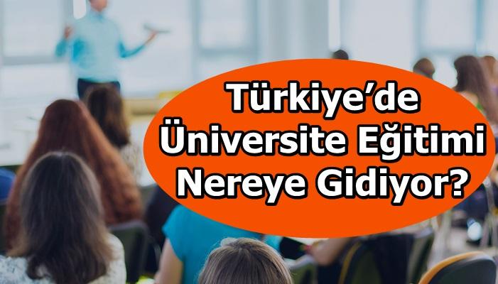 Türkiye'de Üniversite Eğitimi Nereye Gidiyor?