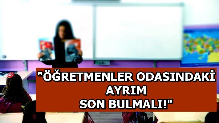 """""""ÖĞRETMENLER ODASINDAKİ AYRIM SON BULMALI!"""""""