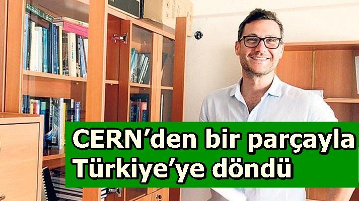 CERN'den bir parçayla Türkiye'ye döndü