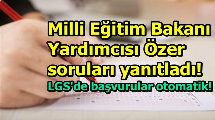 MEB Bakan Yardımcısı Özer soruları yanıtladı! LGS'de başvurular otomatik!