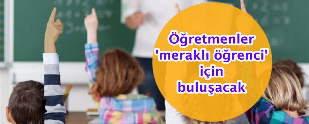 Öğretmenler 'meraklı öğrenci' için buluşacak