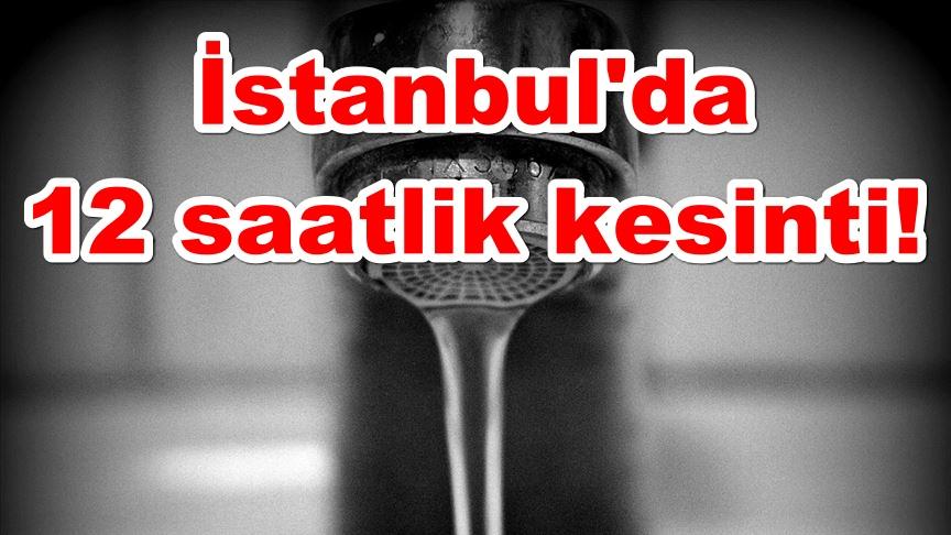 İstanbul'da 12 saatlik su kesintisi!
