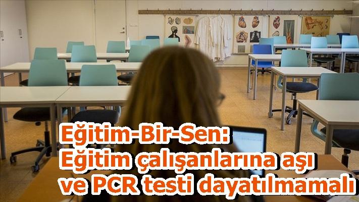 Eğitim-Bir-Sen: Eğitim çalışanlarına aşı ve PCR testi dayatılmamalı
