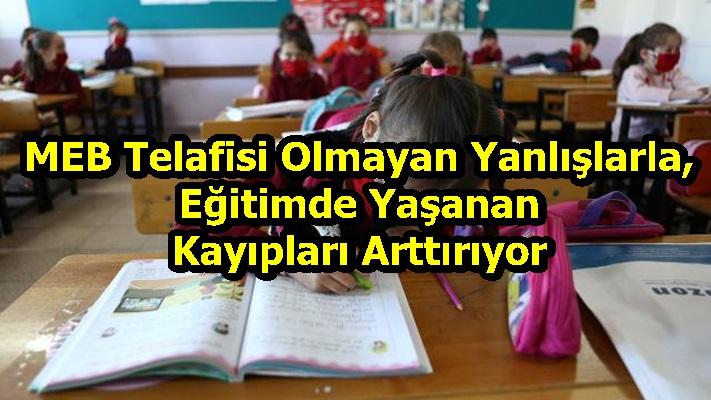 """""""MEB Telafisi Olmayan Yanlışlarla, Eğitimde Yaşanan Kayıpları Arttırıyor"""""""