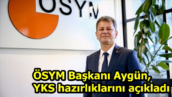 ÖSYM Başkanı Aygün, YKS hazırlıklarını açıkladı
