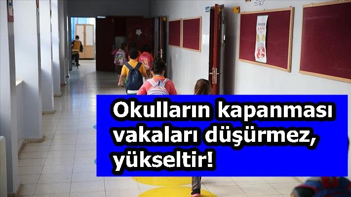 Okulların kapanması vakaları düşürmez, yükseltir!