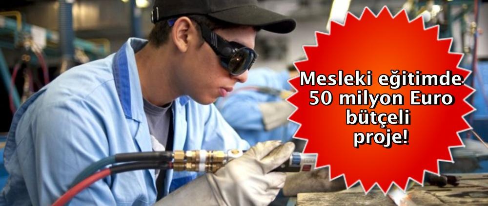 Mesleki eğitimde 50 milyon Euro bütçeli proje!