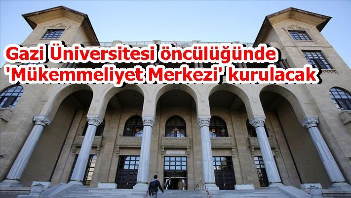 Gazi Üniversitesi öncülüğünde 'Mükemmeliyet Merkezi' kurulacak