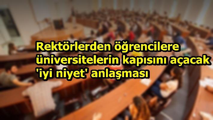 Rektörlerden öğrencilere üniversitelerin kapısını açacak 'iyi niyet' anlaşması