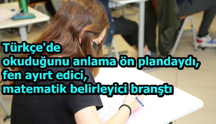 Türkçe'de okuduğunu anlama ön plandaydı, fen ayırt edici, matematik belirleyici branştı