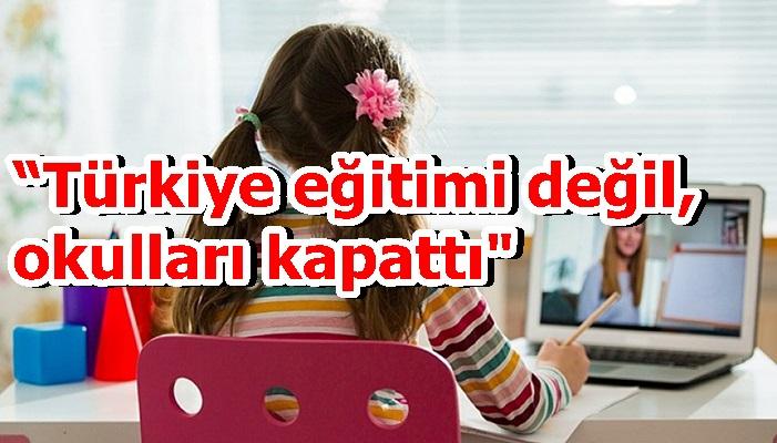 """""""Türkiye eğitimi değil, okulları kapattı"""""""