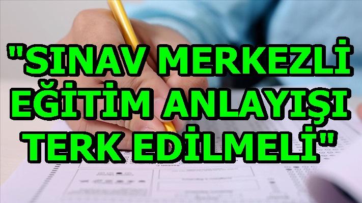 """""""SINAV MERKEZLİ EĞİTİM ANLAYIŞI TERK EDİLMELİ"""""""