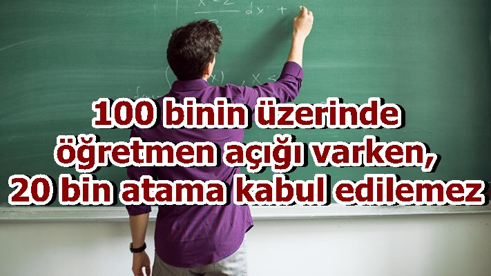 100 binin üzerinde öğretmen açığı varken, 20 bin atama kabul edilemez