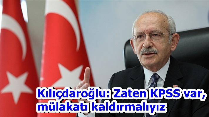 Kılıçdaroğlu: Zaten KPSS var, mülakatı kaldırmalıyız