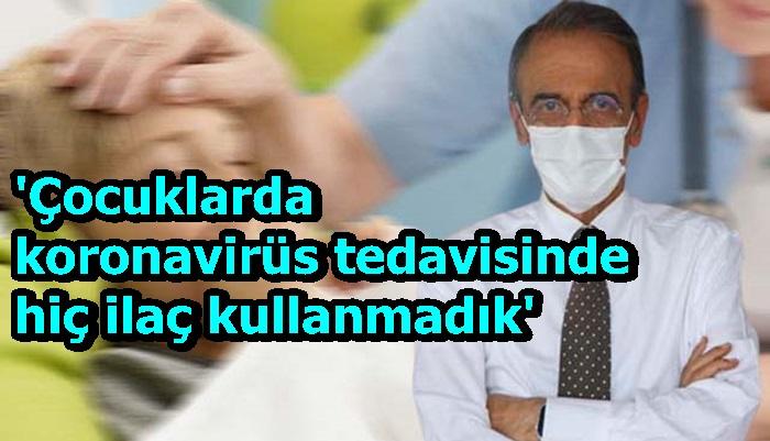 'Çocuklarda koronavirüs tedavisinde hiç ilaç kullanmadık'