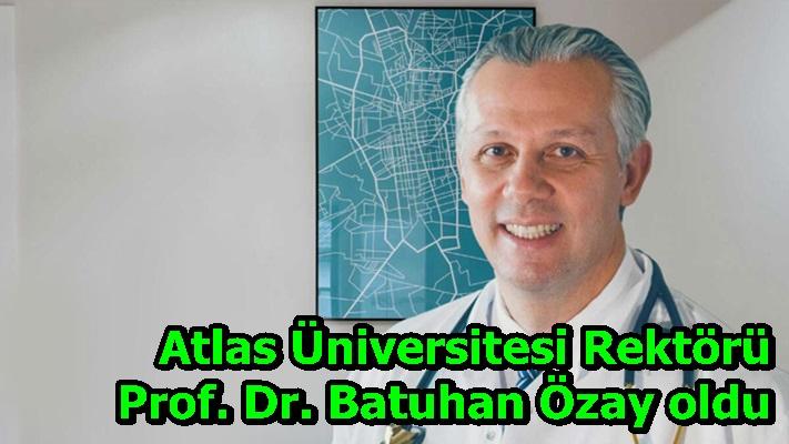 Atlas Üniversitesi Rektörü Prof. Dr. Batuhan Özay oldu