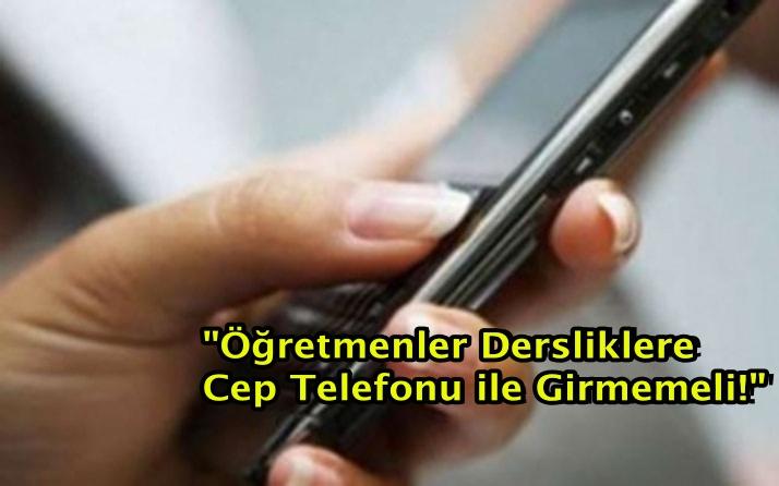 """""""Öğretmenler Dersliklere Cep Telefonu ile Girmemeli!"""""""