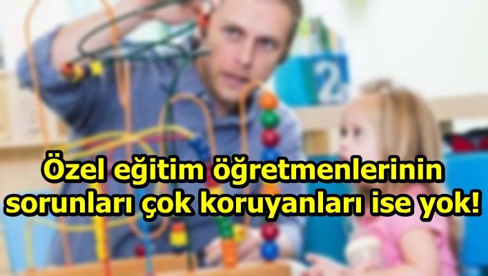Özel eğitim ve rehabilitasyon öğretmenlerinin sorunları çok koruyanları ise yok!