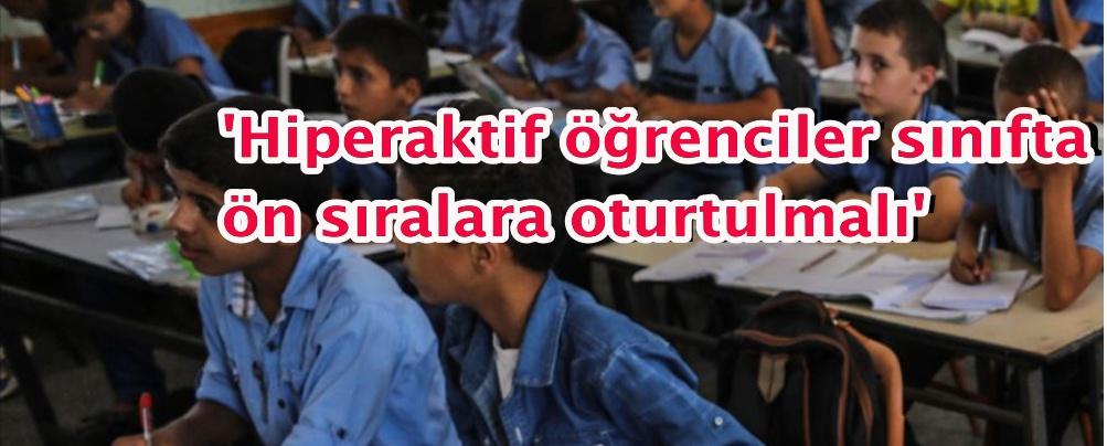 'Hiperaktif öğrenciler sınıfta ön sıralara oturtulmalı'