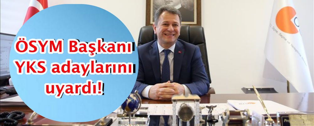 ÖSYM Başkanı YKS adaylarını uyardı!