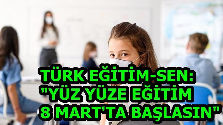 """TÜRK EĞİTİM-SEN: """"YÜZ YÜZE EĞİTİM 8 MART'TA BAŞLASIN"""""""