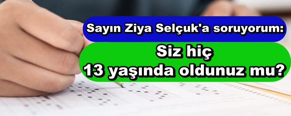 Sayın Ziya Selçuk'a soruyorum: Siz hiç 13 yaşında oldunuz mu?