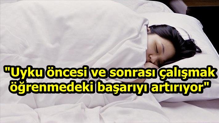 """""""Uyku öncesi ve sonrası çalışmak öğrenmedeki başarıyı artırıyor"""""""