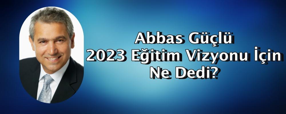 Abbas Güçlü 2023 Eğitim Vizyonu İçin Ne Dedi?