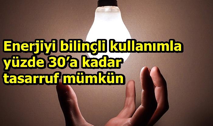 Enerjiyi bilinçli kullanımla yüzde 30'a kadar tasarruf mümkün