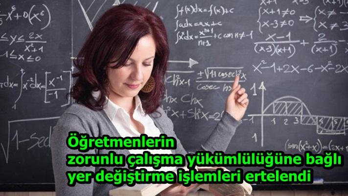 Öğretmenlerin zorunlu çalışma yükümlülüğüne bağlı yer değiştirme işlemleri ertelendi