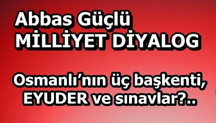 Osmanlı'nın üç başkenti, EYUDER ve sınavlar?..