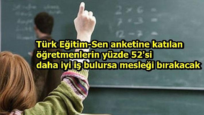 Türk Eğitim-Sen anketine katılan öğretmenlerin yüzde 52'si daha iyi iş bulursa mesleği bırakacak