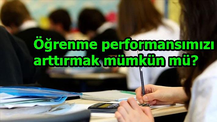 Öğrenme performansımızı arttırmak mümkün mü?