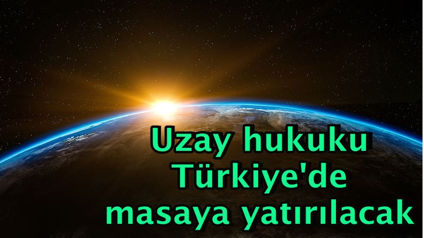 Uzay hukuku Türkiye'de masaya yatırılacak