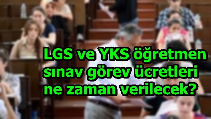 LGS ve YKS öğretmen sınav görev ücretleri ne zaman verilecek?